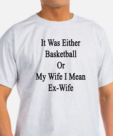 It Was Either Basketball Or My Wife  T-Shirt
