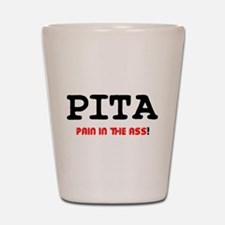 PITA - PAIN IN THE ASS! Shot Glass