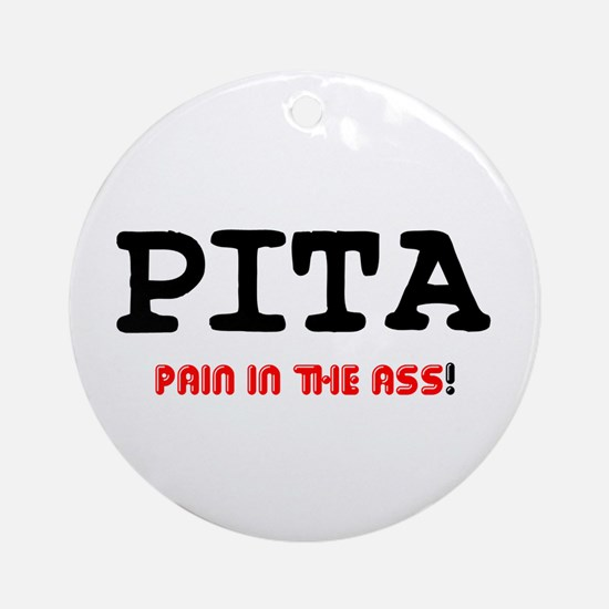 PITA - PAIN IN THE ASS! Ornament (Round)