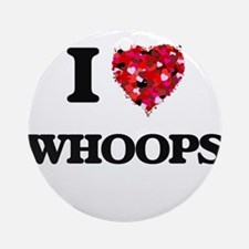 I love Whoops Ornament (Round)