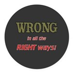 WRONG IN ALL THE RIGHT Round Car Magnet
