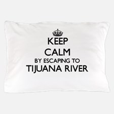 Keep calm by escaping to Tijuana River Pillow Case