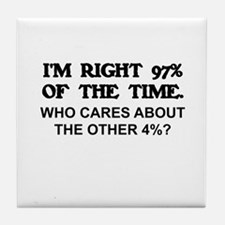 I'M RIGHT 97% OF THE TIME. WHO CARES  Tile Coaster