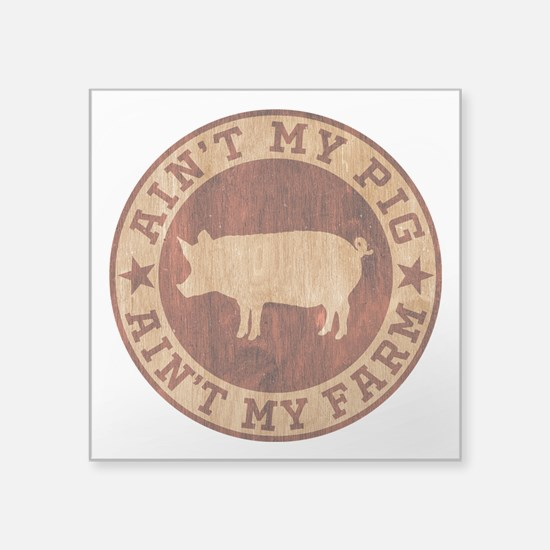 "Ain't My Pig Ain't My Farm Square Sticker 3"" x 3"""
