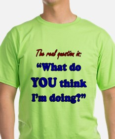 WHAT DO YOU THINK I'M DOING T-Shirt