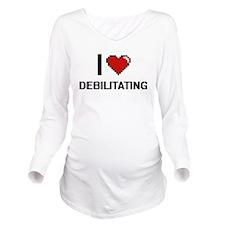 I love Debilitating Long Sleeve Maternity T-Shirt