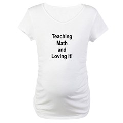 Teaching Math And Loving It! Maternity T-Shirt