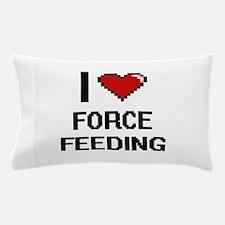 I love Force Feeding Pillow Case