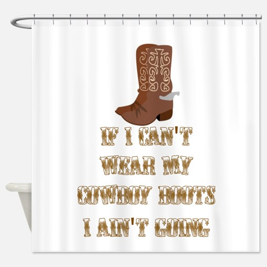 IF I CAN'T WEAR MY COWBOY BOOTS I A Shower Curtain