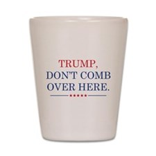 Trump Don't Comb Over Here Shot Glass