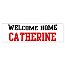 Welcome home CATHERINE Bumper Bumper Sticker