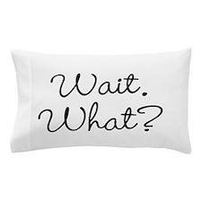 Wait. What? Pillow Case
