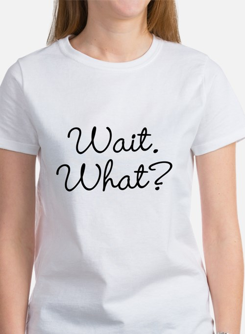 Wait. What? T-Shirt