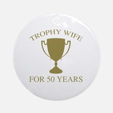 Trophy Wife For 50 Years Round Ornament