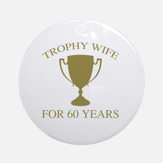 Trophy Wife For 60 Years Round Ornament