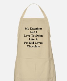 My Daughter And I Love To Swim Like A Fat Ki Apron