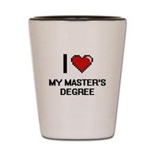 I Love My Master'S Degree Shot Glass