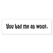 You had me at woof. Bumper Bumper Sticker