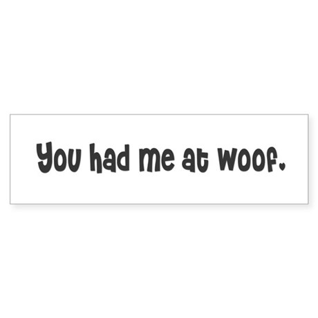 You had me at woof. Bumper Sticker