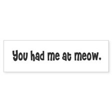 You had me at meow. Bumper Bumper Sticker