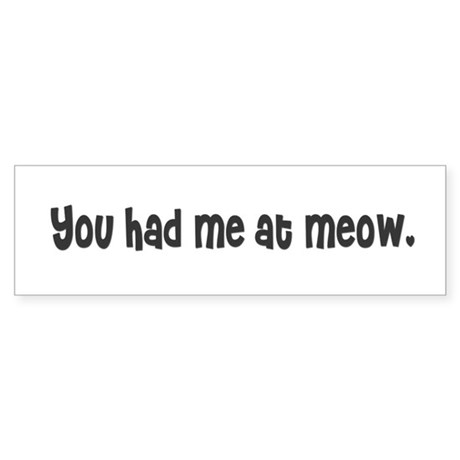 You had me at meow. Bumper Sticker