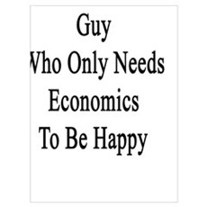I'm That Crazy Guy Who Only Needs Economics To Be Poster