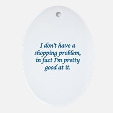 I DON'T HAVE A SHOPPING PROBLEM, IN  Oval Ornament