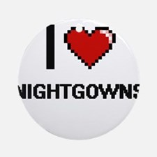 I Love Nightgowns Round Ornament