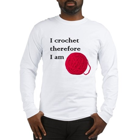 I Crochet Therefore I am Long Sleeve T-Shirt