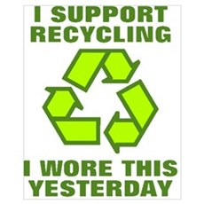 I support recycling I wore this yeterday Poster