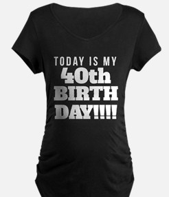 Today Is My 40th Birthday Maternity T-Shirt