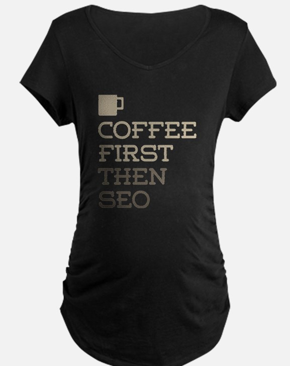 Coffee Then SEO Maternity T-Shirt