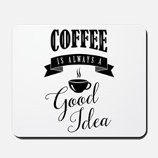 Coffee is always a good idea Mousepad