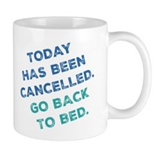 Today Has Been Cancelled. Go Back To Bed. Mug Mugs