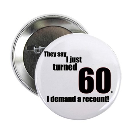 They say I just turned 60. I Button
