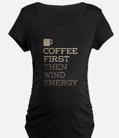 Coffee Then Wind Energy Maternity T-Shirt