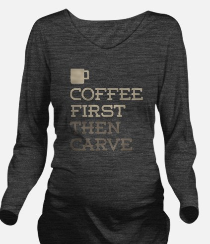 Coffee Then Carve Long Sleeve Maternity T-Shirt