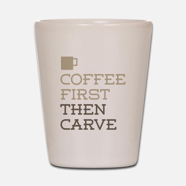 Coffee Then Carve Shot Glass