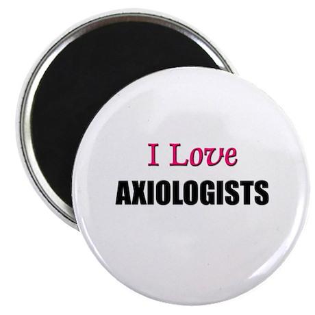 I Love AXIOLOGISTS Magnet