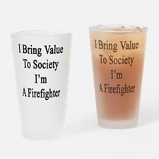 I Bring Value To Society I'm A Fire Drinking Glass