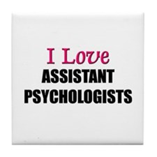 I Love ASSISTANT PSYCHOLOGISTS Tile Coaster