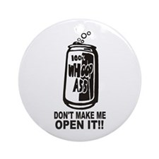WHOOP ASS CAN - DONT MAKE ME OPEN I Round Ornament