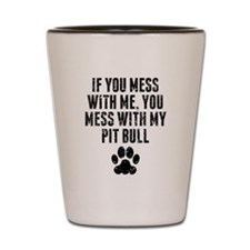 You Mess With My Pit Bull Shot Glass