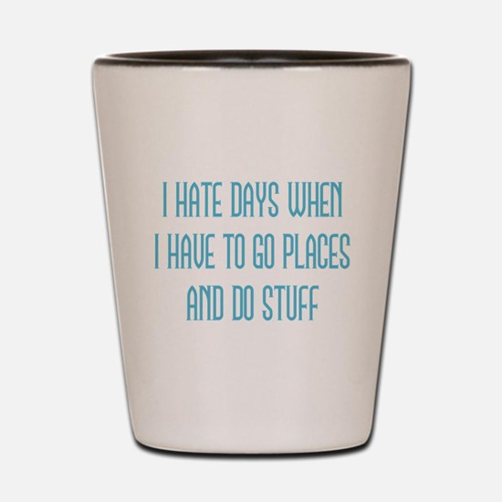 I Hate Days Shot Glass