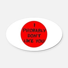I PROBABLY DONT LIKE YOU:- Oval Car Magnet