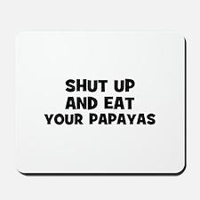 shut up and eat your papayas Mousepad