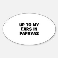 up to my ears in papayas Oval Decal