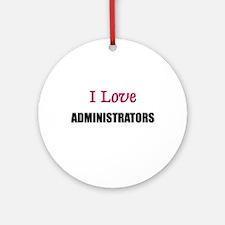 I Love ADMINISTRATORS Ornament (Round)