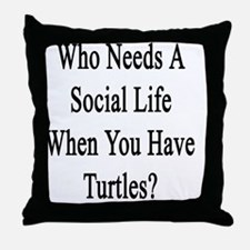 Who Needs A Social Life When You Have Throw Pillow