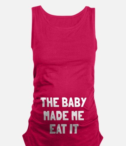 The baby made me eat it Maternity Tank Top